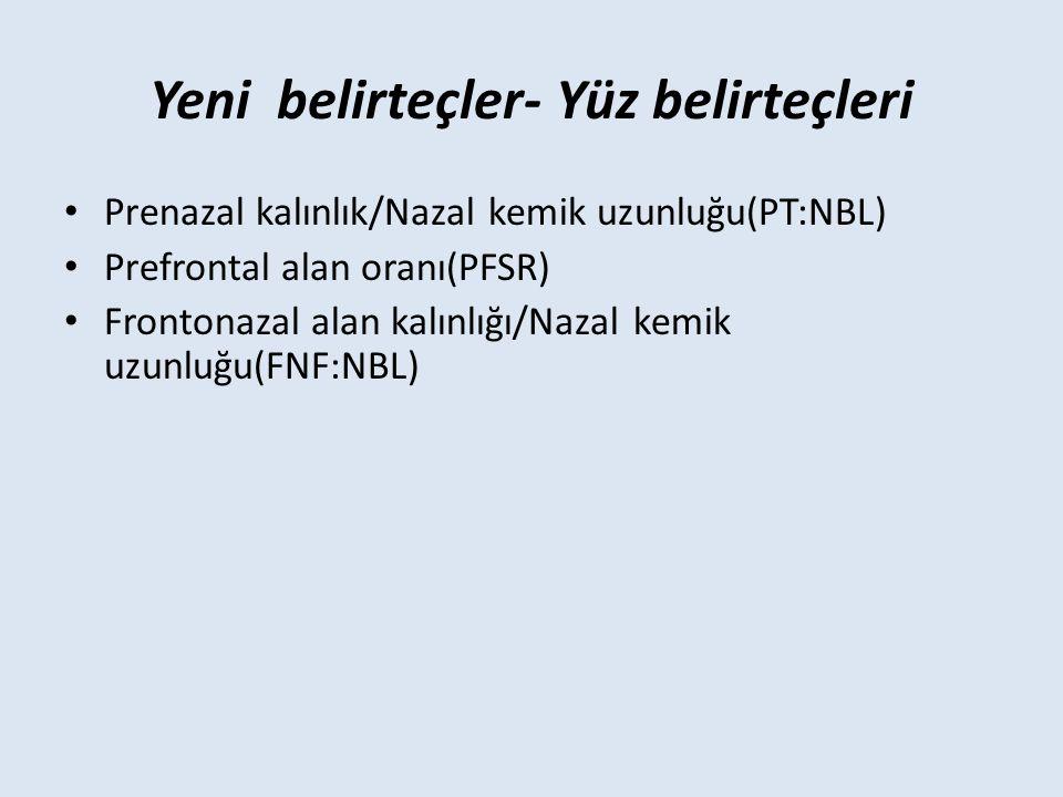 Yeni belirteçler- Yüz belirteçleri Prenazal kalınlık/Nazal kemik uzunluğu(PT:NBL) Prefrontal alan oranı(PFSR) Frontonazal alan kalınlığı/Nazal kemik uzunluğu(FNF:NBL)