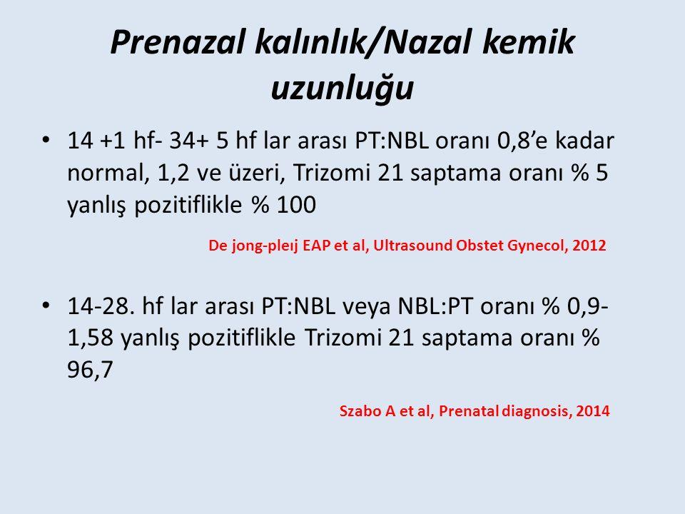 14 +1 hf- 34+ 5 hf lar arası PT:NBL oranı 0,8'e kadar normal, 1,2 ve üzeri, Trizomi 21 saptama oranı % 5 yanlış pozitiflikle % 100 De jong-pleıj EAP et al, Ultrasound Obstet Gynecol, 2012 14-28.