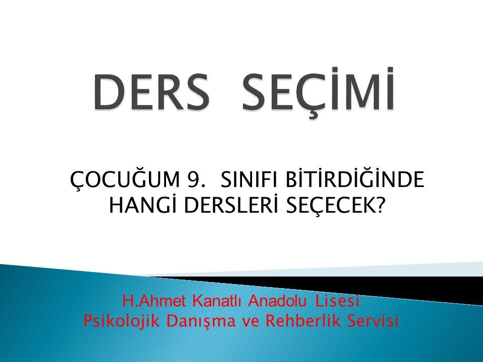 H.Ahmet Kanatlı Anadolu Lisesi Psikolojik Danışma ve Rehberlik Servisi ÇOCUĞUM 9. SINIFI BİTİRDİĞİNDE HANGİ DERSLERİ SEÇECEK?