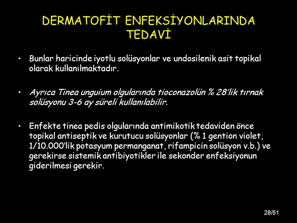 28/51 DERMATOFİT ENFEKSİYONLARINDA TEDAVİ Bunlar haricinde iyotlu solüsyonlar ve undosilenik asit topikal olarak kullanılmaktadır.
