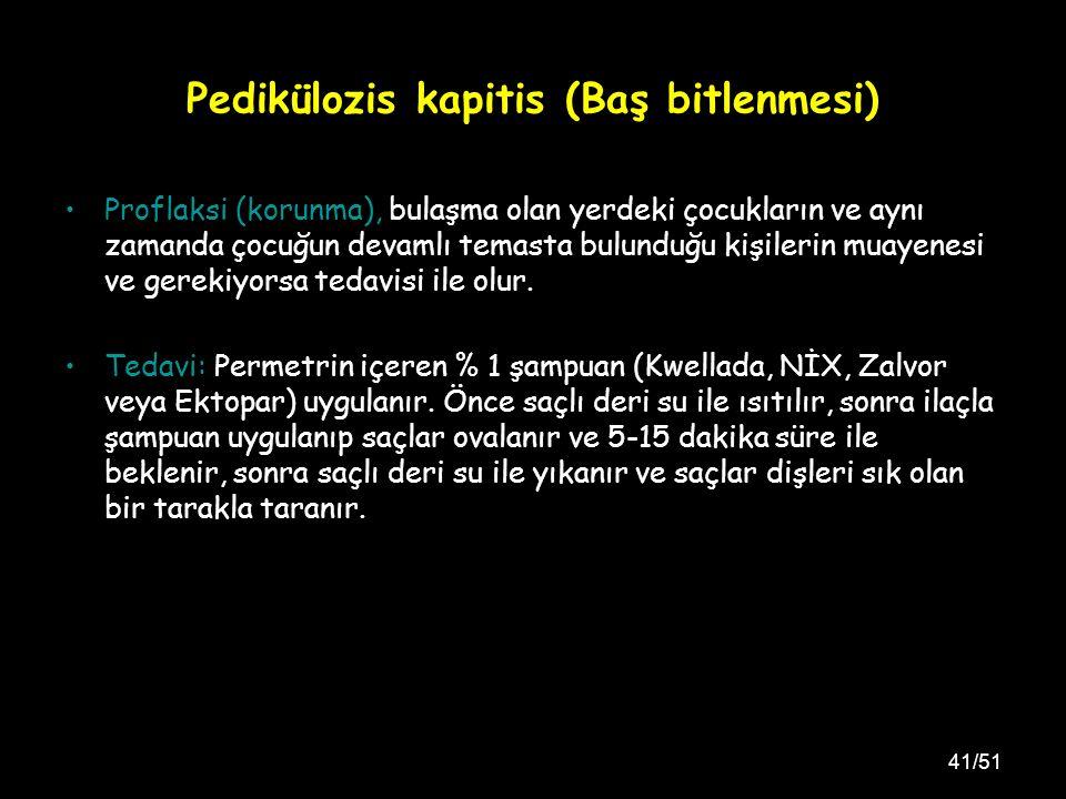 41/51 Pedikülozis kapitis (Baş bitlenmesi) Proflaksi (korunma), bulaşma olan yerdeki çocukların ve aynı zamanda çocuğun devamlı temasta bulunduğu kişilerin muayenesi ve gerekiyorsa tedavisi ile olur.