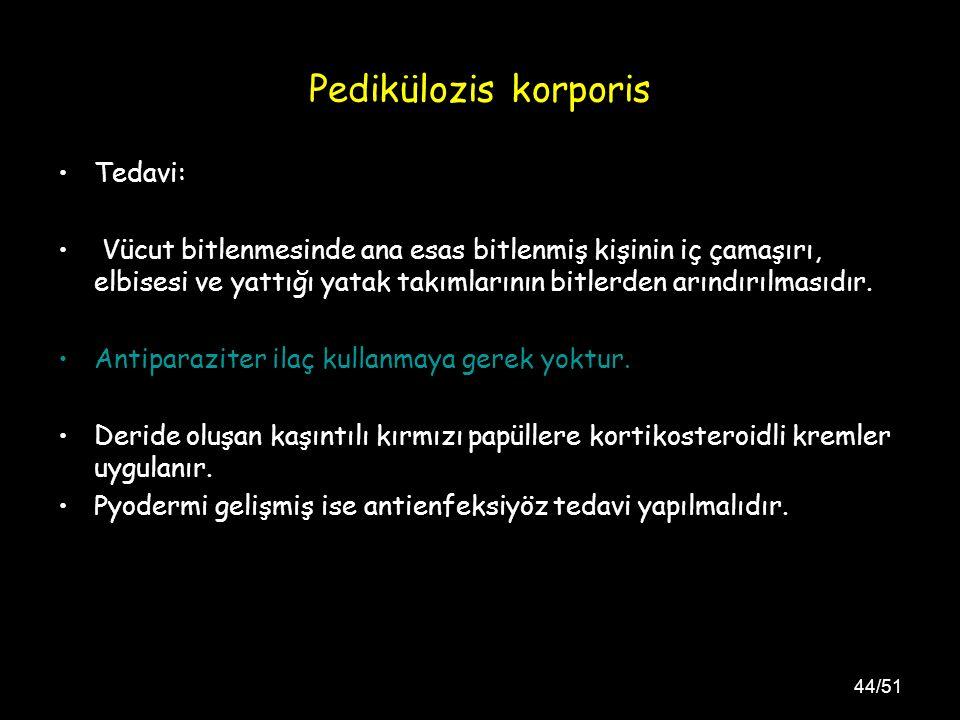 44/51 Pedikülozis korporis Tedavi: Vücut bitlenmesinde ana esas bitlenmiş kişinin iç çamaşırı, elbisesi ve yattığı yatak takımlarının bitlerden arındırılmasıdır.