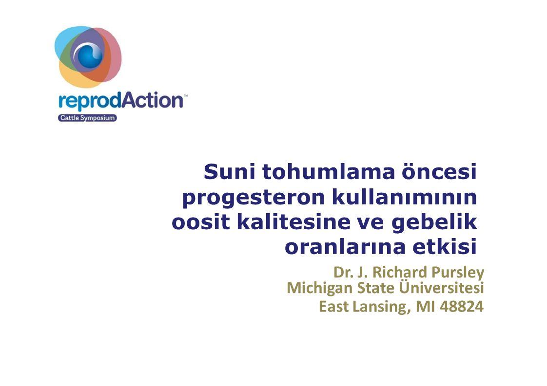 Dr. J. Richard Pursley Michigan State Üniversitesi East Lansing, MI 48824 Suni tohumlama öncesi progesteron kullanımının oosit kalitesine ve gebelik o