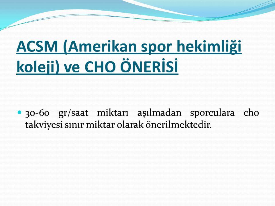 ACSM (Amerikan spor hekimliği koleji) ve CHO ÖNERİSİ 30-60 gr/saat miktarı aşılmadan sporculara cho takviyesi sınır miktar olarak önerilmektedir.