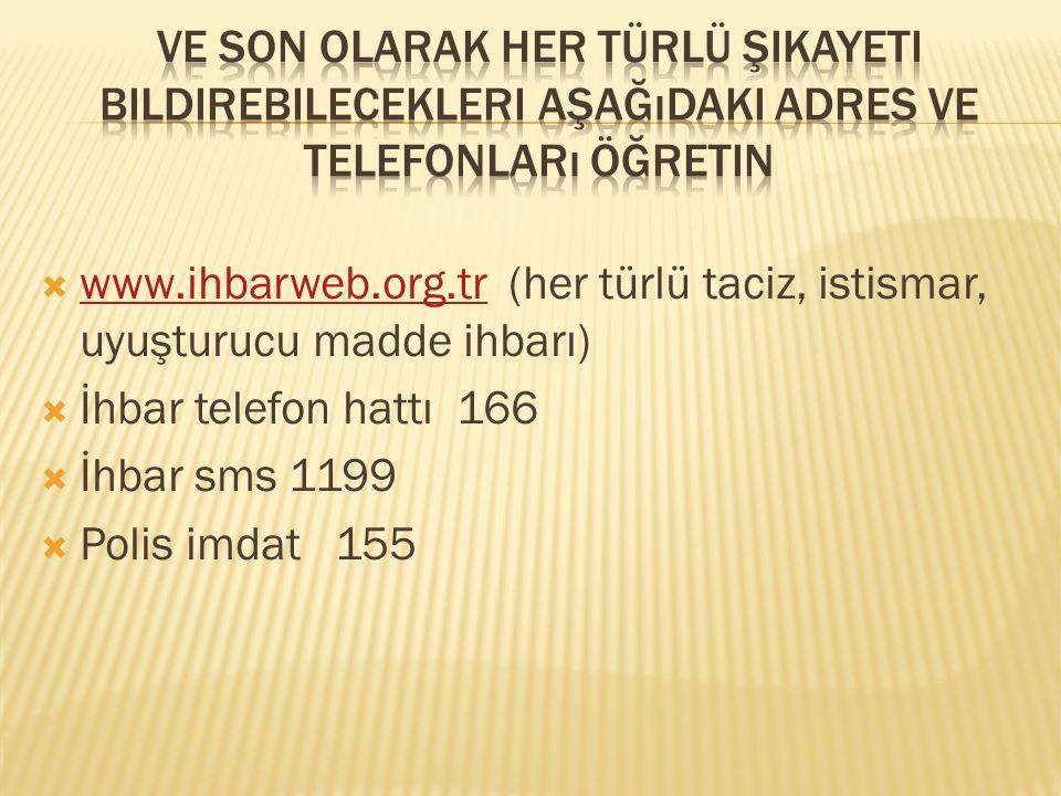  www.ihbarweb.org.tr (her türlü taciz, istismar, uyuşturucu madde ihbarı) www.ihbarweb.org.tr  İhbar telefon hattı 166  İhbar sms 1199  Polis imda