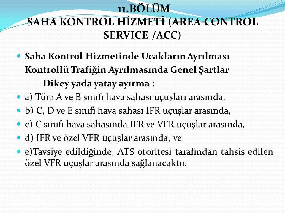 11.BÖLÜM SAHA KONTROL HİZMETİ (AREA CONTROL SERVICE /ACC) Saha Kontrol Hizmetinde Uçakların Ayrılması Kontrollü Trafiğin Ayrılmasında Genel Şartlar Di