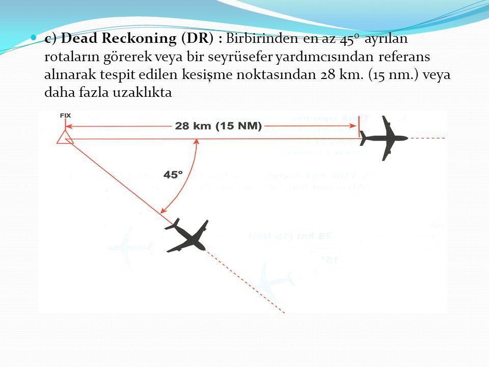 c) Dead Reckoning (DR) : Birbirinden en az 45 0 ayrılan rotaların görerek veya bir seyrüsefer yardımcısından referans alınarak tespit edilen kesişme n