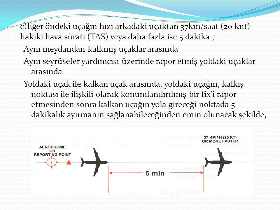 c)Eğer öndeki uçağın hızı arkadaki uçaktan 37km/saat (20 knt) hakiki hava sürati (TAS) veya daha fazla ise 5 dakika ; Aynı meydandan kalkmış uçaklar a