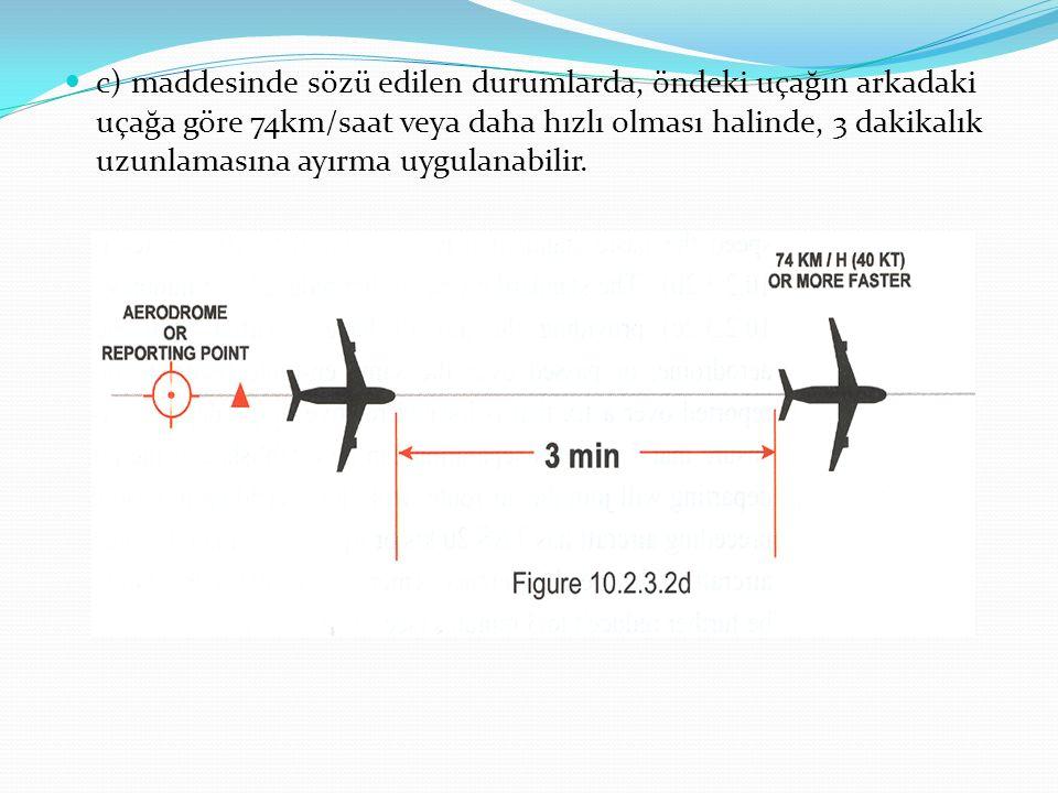 c) maddesinde sözü edilen durumlarda, öndeki uçağın arkadaki uçağa göre 74km/saat veya daha hızlı olması halinde, 3 dakikalık uzunlamasına ayırma uygu