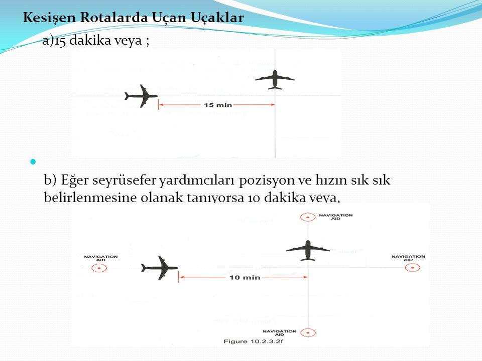 Kesişen Rotalarda Uçan Uçaklar a)15 dakika veya ; b) Eğer seyrüsefer yardımcıları pozisyon ve hızın sık sık belirlenmesine olanak tanıyorsa 10 dakika
