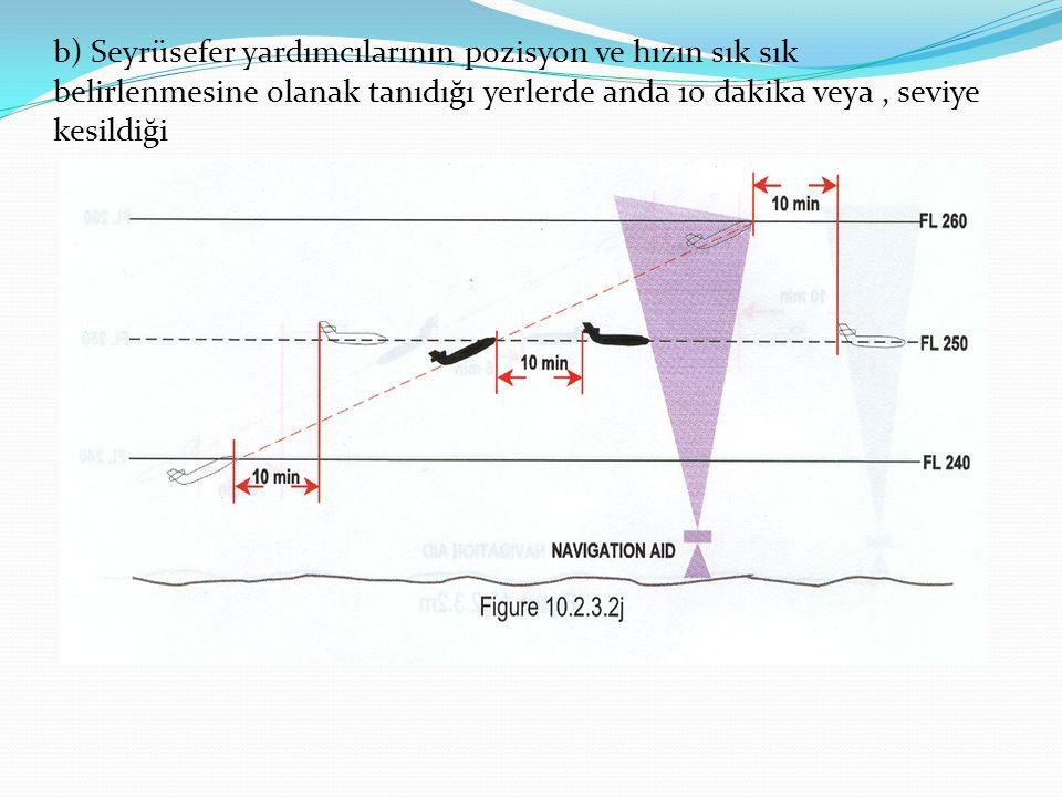 b) Seyrüsefer yardımcılarının pozisyon ve hızın sık sık belirlenmesine olanak tanıdığı yerlerde anda 10 dakika veya, seviye kesildiği t
