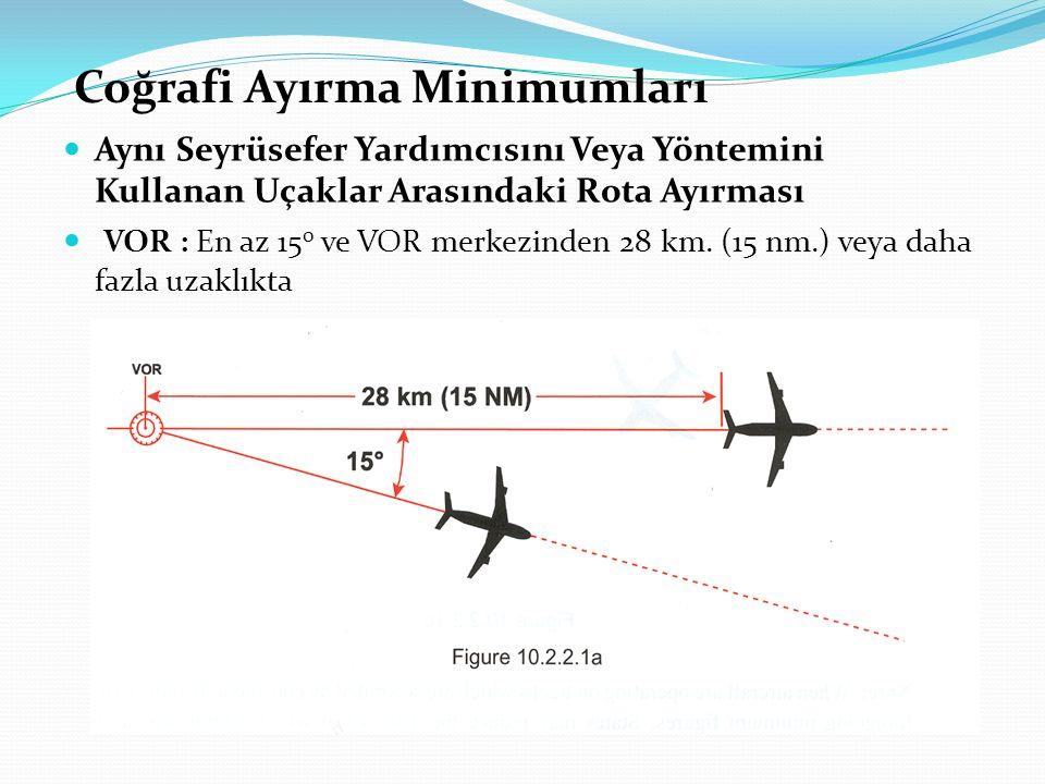 Coğrafi Ayırma Minimumları Aynı Seyrüsefer Yardımcısını Veya Yöntemini Kullanan Uçaklar Arasındaki Rota Ayırması VOR : En az 15 0 ve VOR merkezinden 2