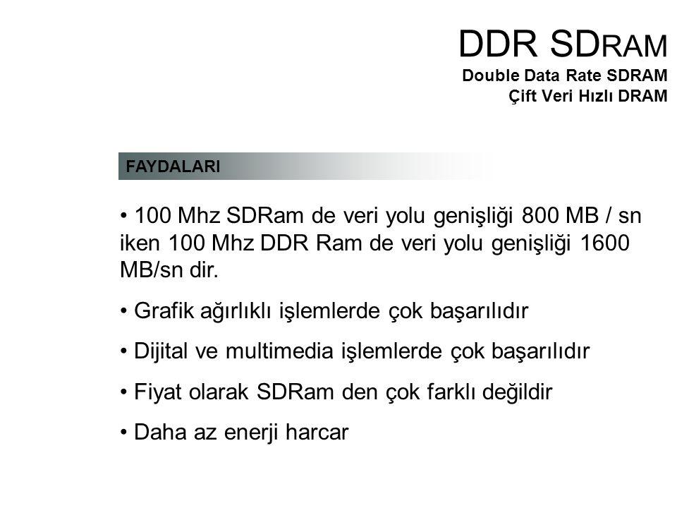 FAYDALARI 100 Mhz SDRam de veri yolu genişliği 800 MB / sn iken 100 Mhz DDR Ram de veri yolu genişliği 1600 MB/sn dir.
