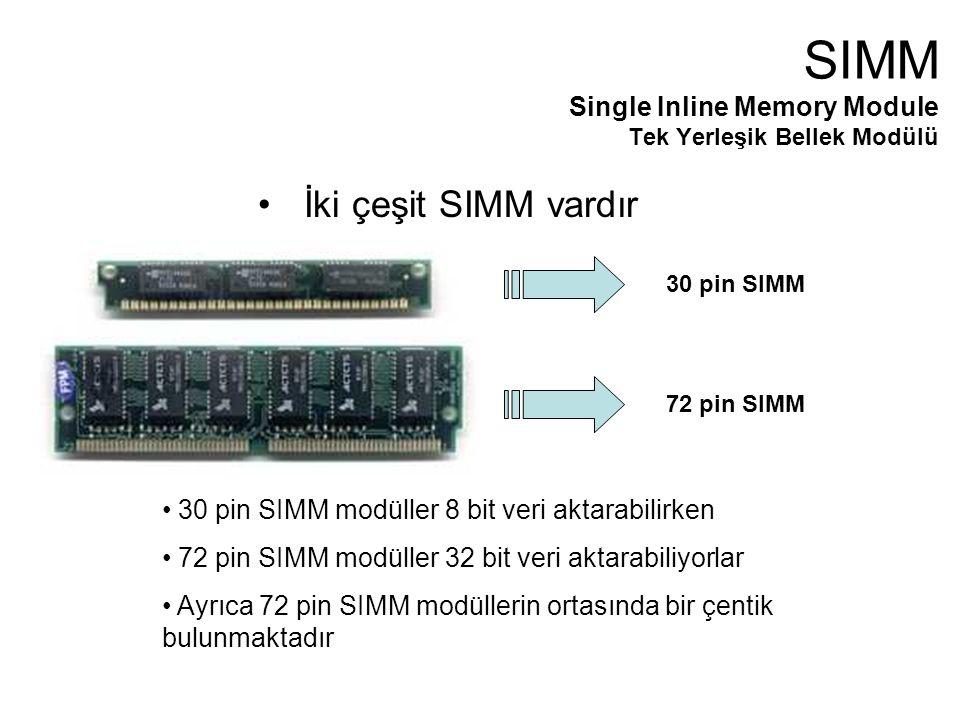 İki çeşit SIMM vardır 30 pin SIMM72 pin SIMM 30 pin SIMM modüller 8 bit veri aktarabilirken 72 pin SIMM modüller 32 bit veri aktarabiliyorlar Ayrıca 72 pin SIMM modüllerin ortasında bir çentik bulunmaktadır SIMM Single Inline Memory Module Tek Yerleşik Bellek Modülü