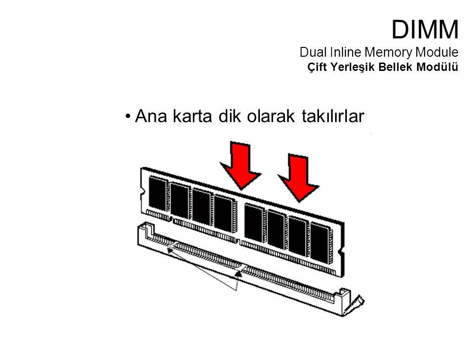 Ana karta dik olarak takılırlar DIMM Dual Inline Memory Module Çift Yerleşik Bellek Modülü