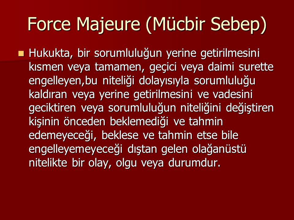 Force Majeure (Mücbir Sebep) Hukukta, bir sorumluluğun yerine getirilmesini kısmen veya tamamen, geçici veya daimi surette engelleyen,bu niteliği dola