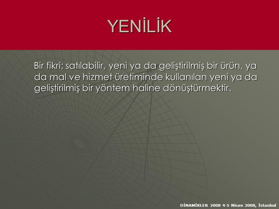 DİNAMİKLER 2008 4-5 Nisan 2008, İstanbul YENİLİK Bir fikri; satılabilir, yeni ya da geliştirilmiş bir ürün, ya da mal ve hizmet üretiminde kullanılan yeni ya da geliştirilmiş bir yöntem haline dönüştürmektir.