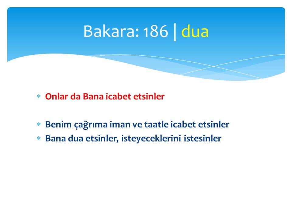  Onlar da Bana icabet etsinler  Benim çağrıma iman ve taatle icabet etsinler  Bana dua etsinler, isteyeceklerini istesinler Bakara: 186   dua