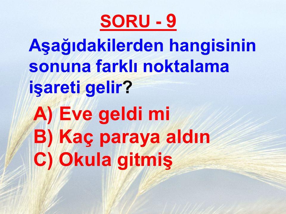 SORU - 9 Aşağıdakilerden hangisinin sonuna farklı noktalama işareti gelir? A) Eve geldi mi B) Kaç paraya aldın C) Okula gitmiş