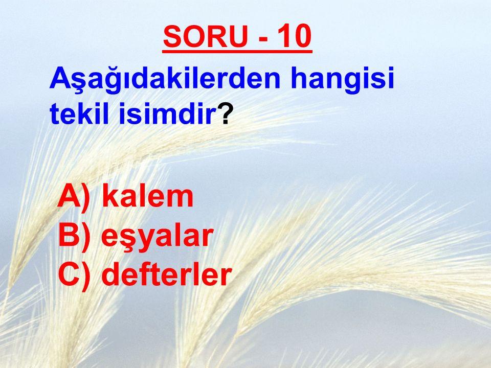 SORU - 10 Aşağıdakilerden hangisi tekil isimdir? A) kalem B) eşyalar C) defterler
