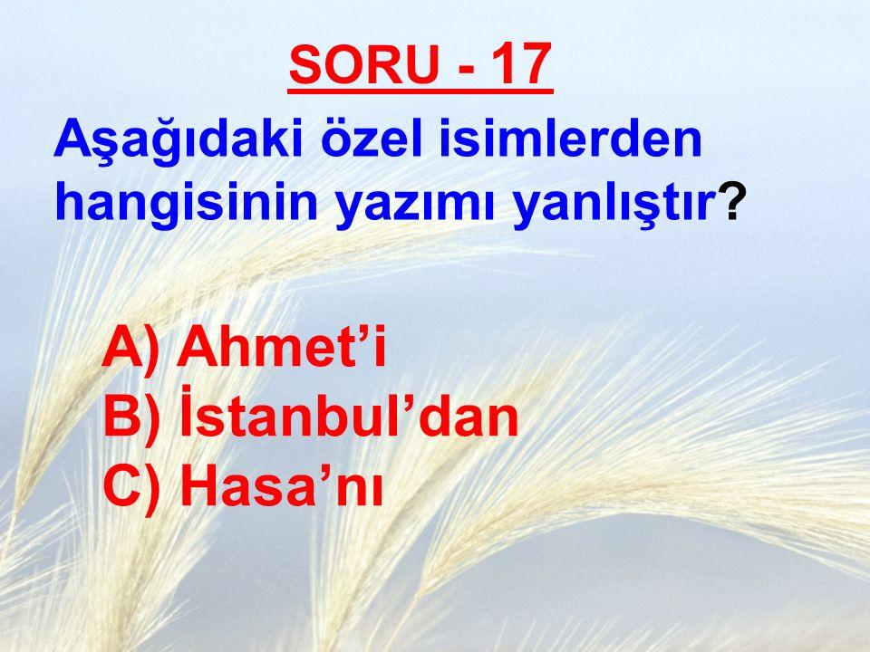 SORU - 17 Aşağıdaki özel isimlerden hangisinin yazımı yanlıştır? A) Ahmet'i B) İstanbul'dan C) Hasa'nı