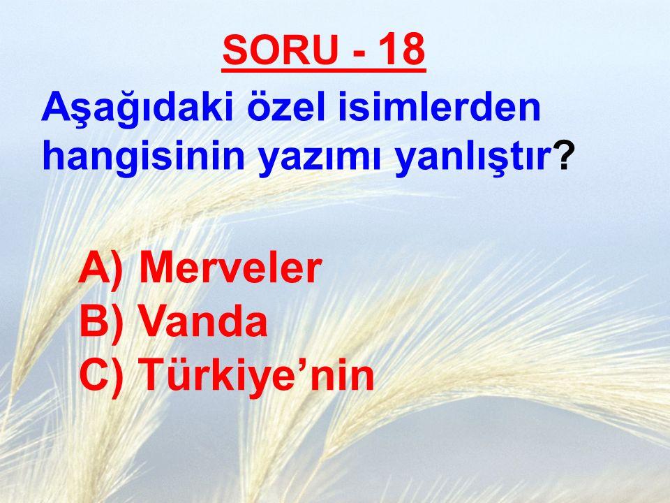 SORU - 18 Aşağıdaki özel isimlerden hangisinin yazımı yanlıştır? A) Merveler B) Vanda C) Türkiye'nin