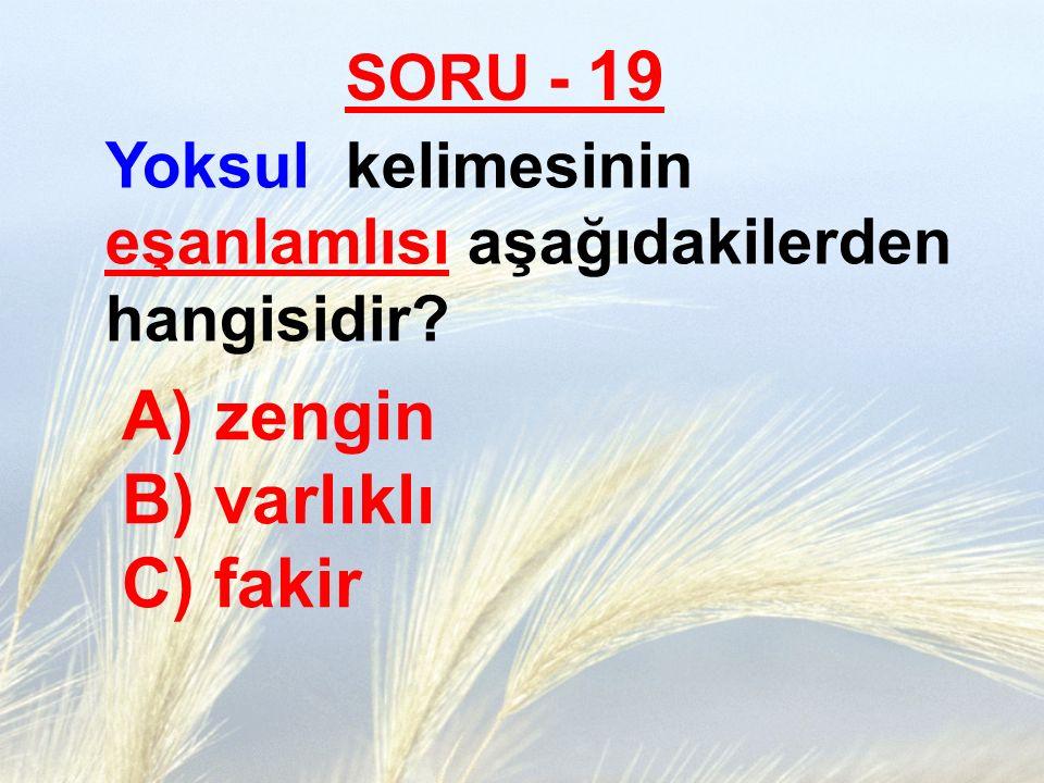 SORU - 19 Yoksul kelimesinin eşanlamlısı aşağıdakilerden hangisidir? A) zengin B) varlıklı C) fakir