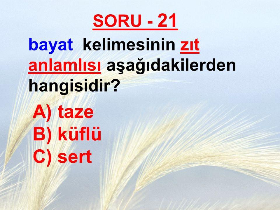 SORU - 21 bayat kelimesinin zıt anlamlısı aşağıdakilerden hangisidir? A) taze B) küflü C) sert