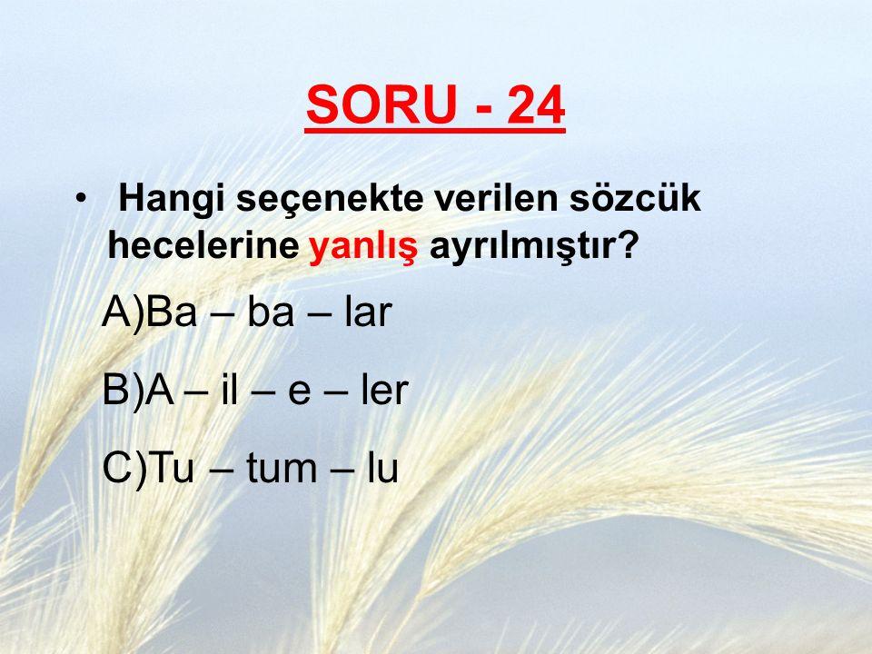SORU - 24 Hangi seçenekte verilen sözcük hecelerine yanlış ayrılmıştır? A)Ba – ba – lar B)A – il – e – ler C)Tu – tum – lu
