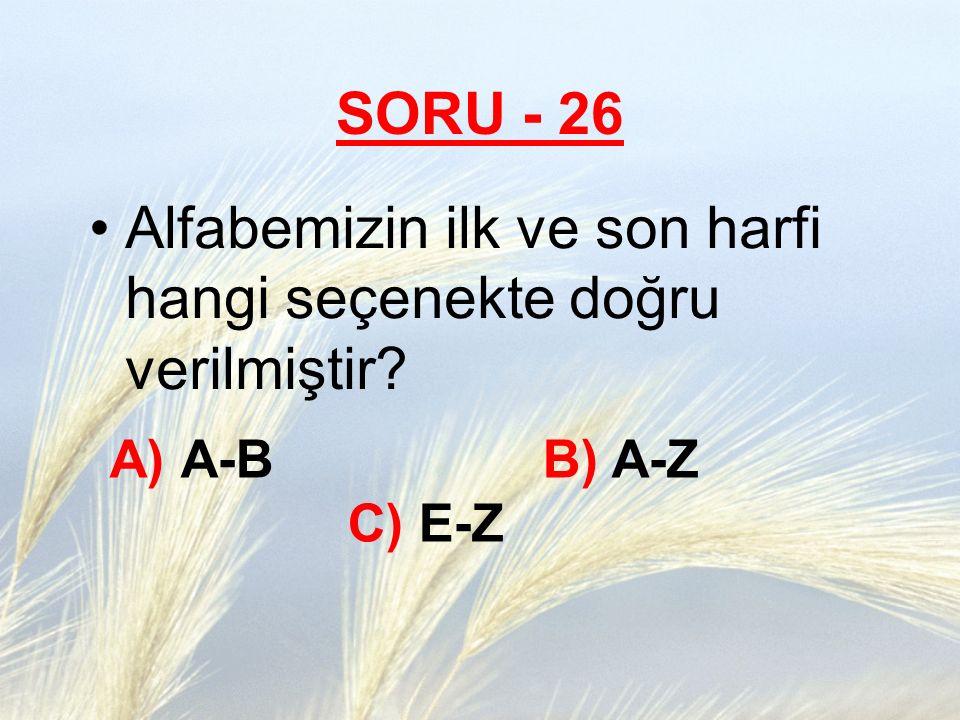 SORU - 26 Alfabemizin ilk ve son harfi hangi seçenekte doğru verilmiştir? A) A-B B) A-Z C) E-Z