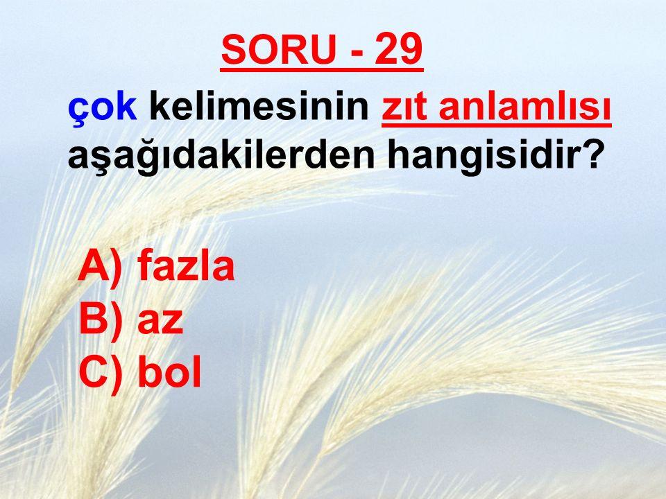 SORU - 29 çok kelimesinin zıt anlamlısı aşağıdakilerden hangisidir? A) fazla B) az C) bol