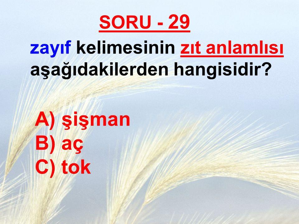 SORU - 29 zayıf kelimesinin zıt anlamlısı aşağıdakilerden hangisidir? A) şişman B) aç C) tok