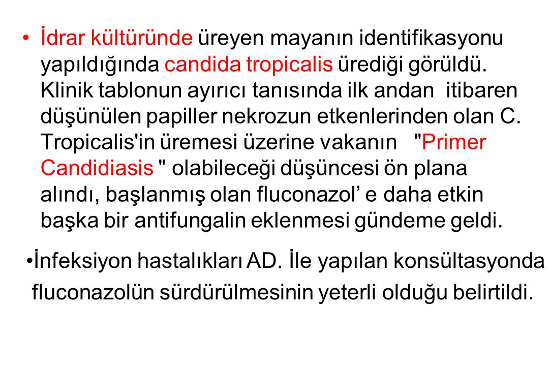 İdrar kültüründe üreyen mayanın identifikasyonu yapıldığında candida tropicalis ürediği görüldü.