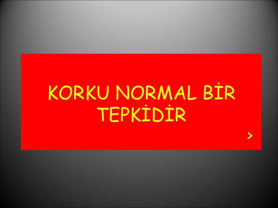 KORKU NORMAL BİR TEPKİDİR >