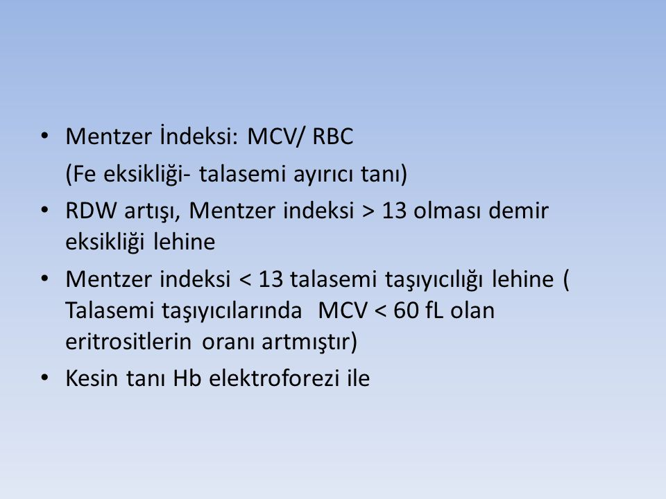 Mentzer İndeksi: MCV/ RBC (Fe eksikliği- talasemi ayırıcı tanı) RDW artışı, Mentzer indeksi > 13 olması demir eksikliği lehine Mentzer indeksi < 13 talasemi taşıyıcılığı lehine ( Talasemi taşıyıcılarında MCV < 60 fL olan eritrositlerin oranı artmıştır) Kesin tanı Hb elektroforezi ile