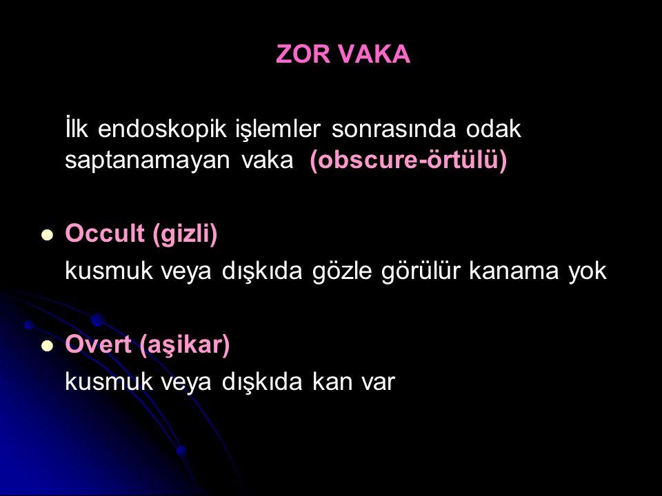 ZOR VAKA İlk endoskopik işlemler sonrasında odak saptanamayan vaka (obscure-örtülü) Occult (gizli) kusmuk veya dışkıda gözle görülür kanama yok Overt