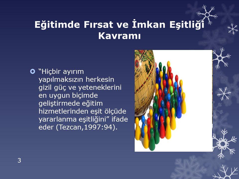 3 Eğitimde Fırsat ve İmkan Eşitliği Kavramı  Hiçbir ayırım yapılmaksızın herkesin gizil güç ve yeteneklerini en uygun biçimde geliştirmede eğitim hizmetlerinden eşit ölçüde yararlanma eşitliğini ifade eder (Tezcan,1997:94).