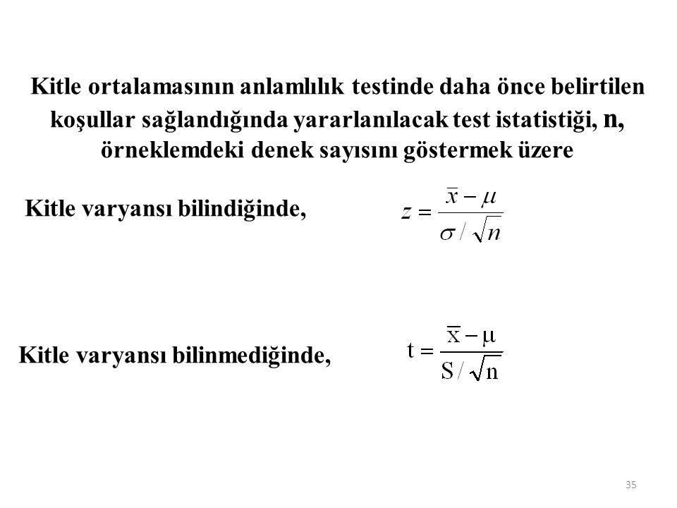 Kitle ortalamasının anlamlılık testinde daha önce belirtilen koşullar sağlandığında yararlanılacak test istatistiği, n, örneklemdeki denek sayısını göstermek üzere Kitle varyansı bilindiğinde, Kitle varyansı bilinmediğinde, 35