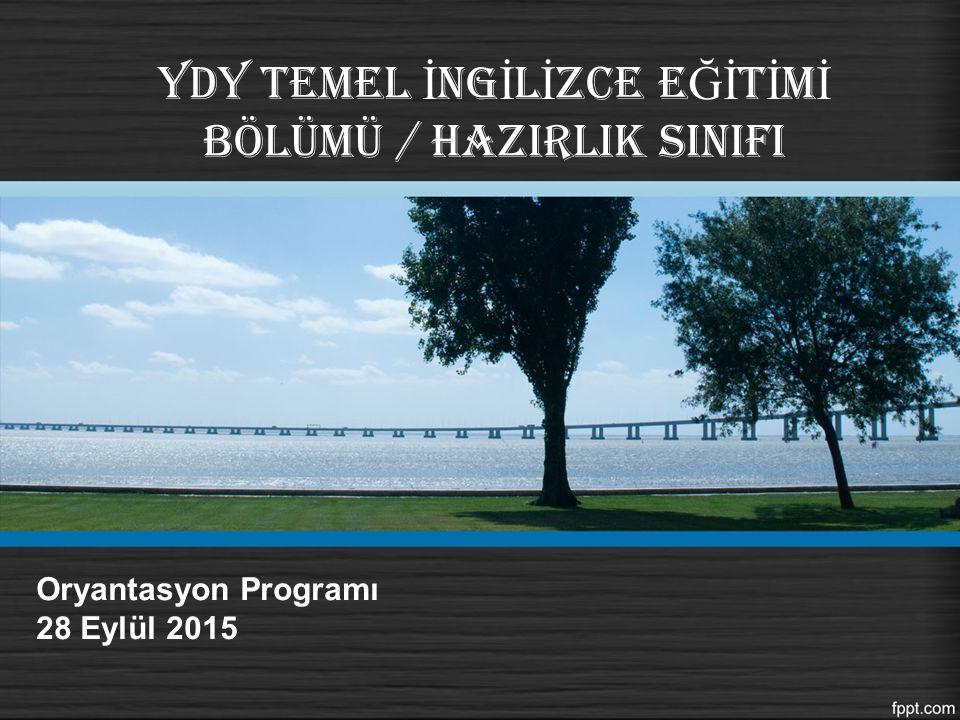 YDY TEMEL İ NG İ L İ ZCE E Ğİ T İ M İ BÖLÜMÜ / HAZIRLIK SINIFI Oryantasyon Programı 28 Eylül 2015