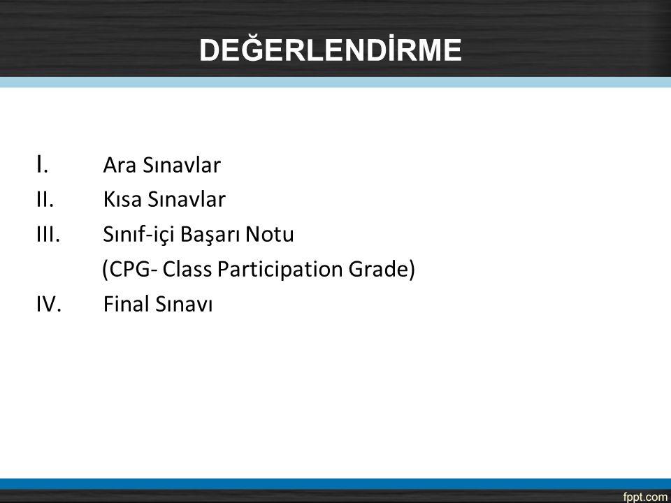 DEĞERLENDİRME I.Ara Sınavlar II. Kısa Sınavlar III. Sınıf-içi Başarı Notu (CPG- Class Participation Grade) IV. Final Sınavı