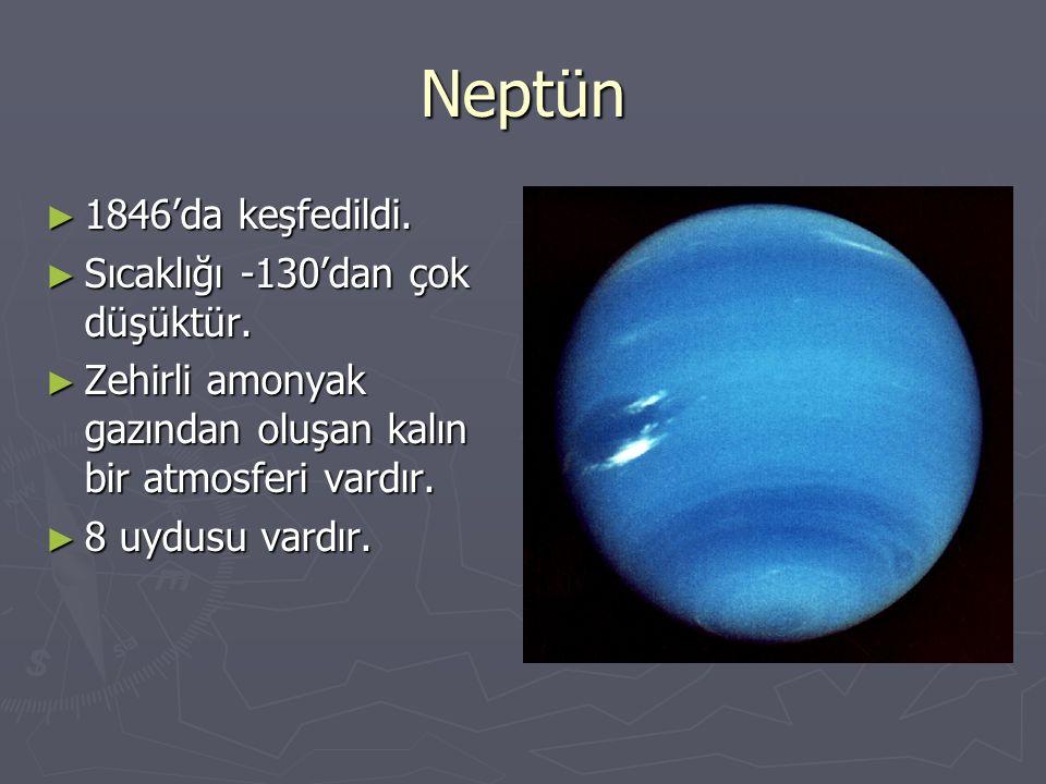 Neptün ► 1846'da keşfedildi. ► Sıcaklığı -130'dan çok düşüktür. ► Zehirli amonyak gazından oluşan kalın bir atmosferi vardır. ► 8 uydusu vardır.