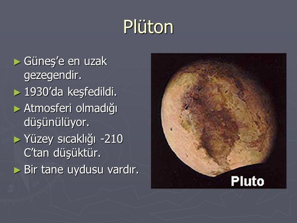 Plüton ► Güneş'e en uzak gezegendir. ► 1930'da keşfedildi. ► Atmosferi olmadığı düşünülüyor. ► Yüzey sıcaklığı -210 C'tan düşüktür. ► Bir tane uydusu