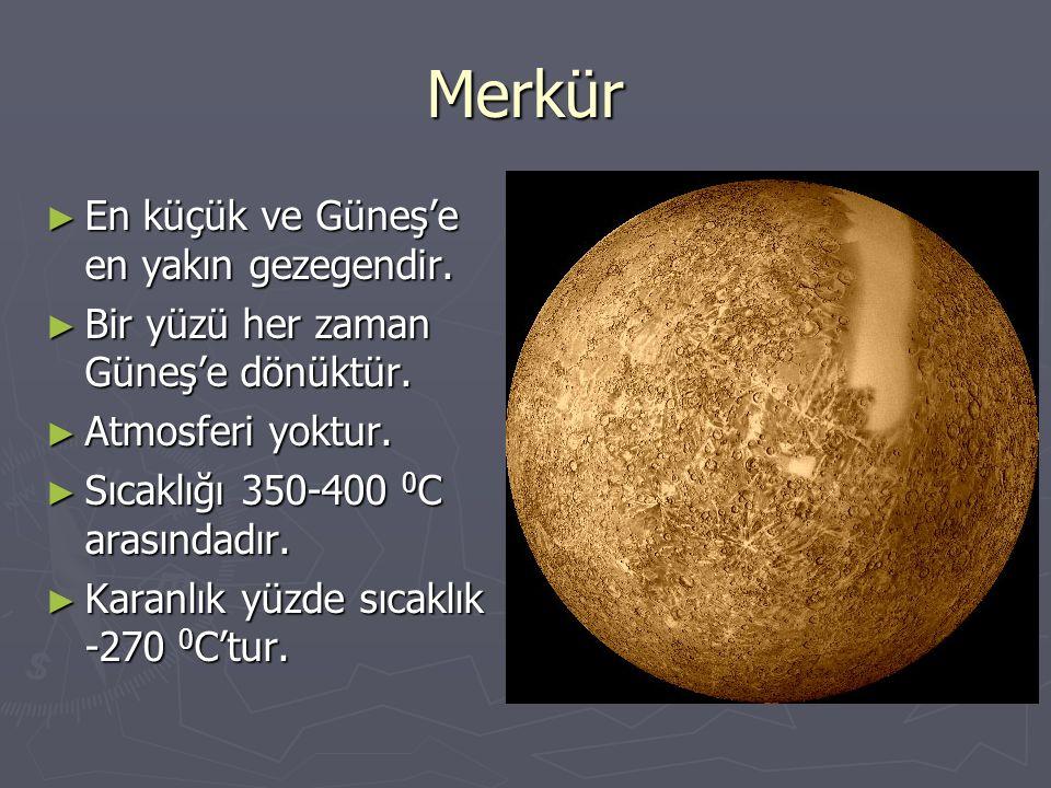 Merkür ► En küçük ve Güneş'e en yakın gezegendir. ► Bir yüzü her zaman Güneş'e dönüktür. ► Atmosferi yoktur. ► Sıcaklığı 350-400 0 C arasındadır. ► Ka