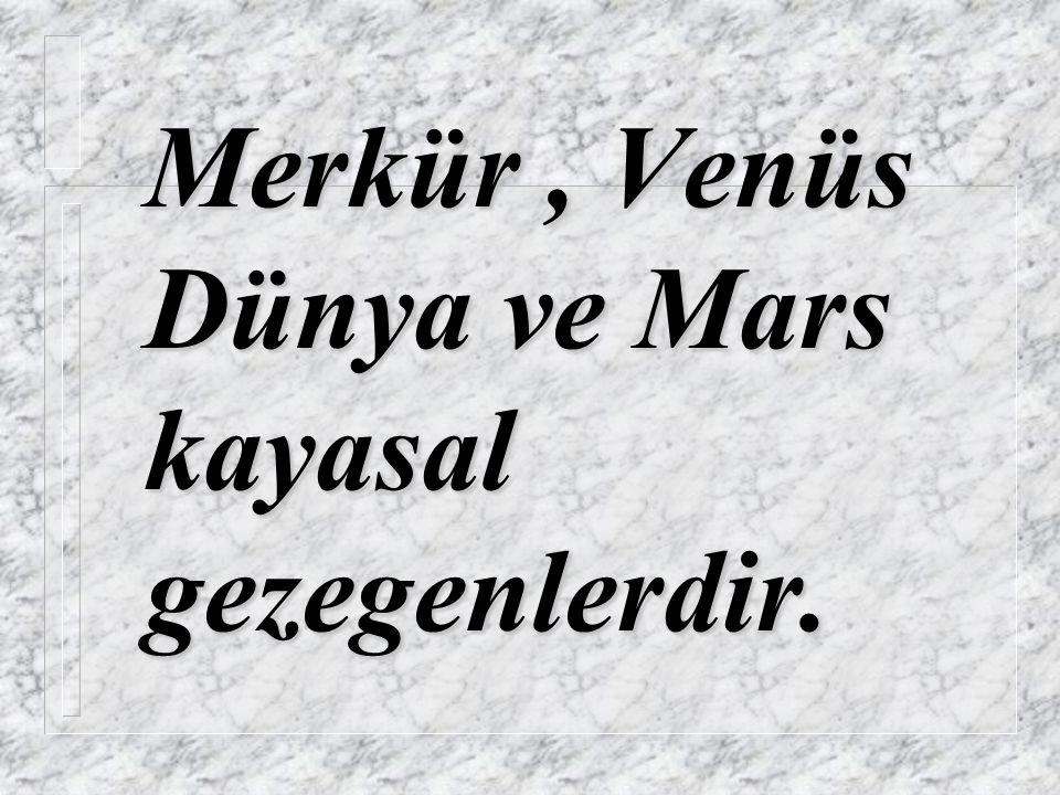 Merkür, Venüs Dünya ve Mars kayasal gezegenlerdir.