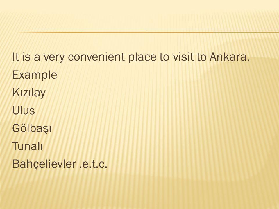 It is a very convenient place to visit to Ankara. Example Kızılay Ulus Gölbaşı Tunalı Bahçelievler.e.t.c.