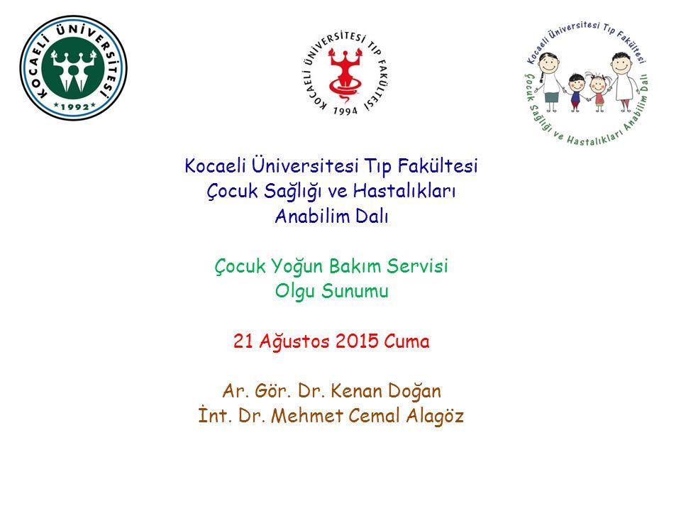 Kocaeli Üniversitesi Tıp Fakültesi Çocuk Sağlığı ve Hastalıkları Anabilim Dalı Çocuk Yoğun Bakım Servisi Olgu Sunumu 21 Ağustos 2015 Cuma Ar.