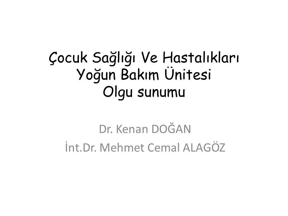 Çocuk Sağlığı Ve Hastalıkları Yoğun Bakım Ünitesi Olgu sunumu Dr. Kenan DOĞAN İnt.Dr. Mehmet Cemal ALAGÖZ