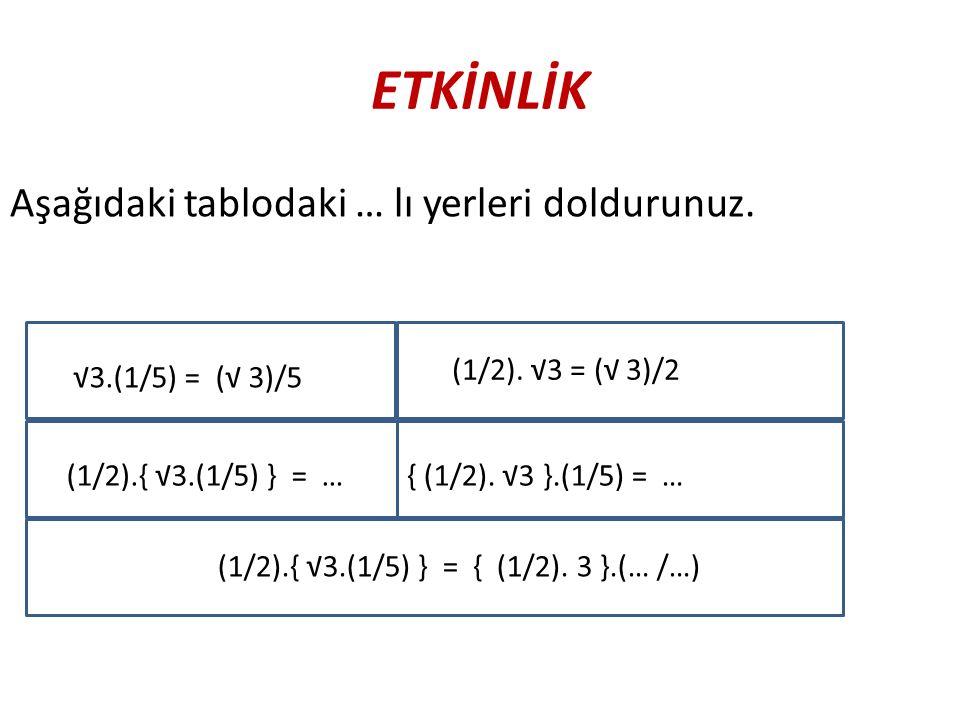 ETKİNLİK Aşağıdaki tablodaki … lı yerleri doldurunuz. √3.(1/5) = (√ 3)/5 (1/2). √3 = (√ 3)/2 { (1/2). √3 }.(1/5) = …(1/2).{ √3.(1/5) } = … (1/2).{ √3.