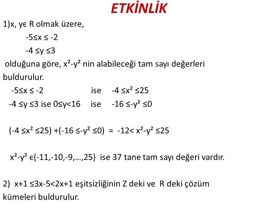 ETKİNLİK 1)x, yє R olmak üzere, -5≤x ≤ -2 -4 ≤y ≤3 olduğuna göre, x²-y² nin alabileceği tam sayı değerleri buldurulur. -5≤x ≤ -2 ise -4 ≤x² ≤25 -4 ≤y