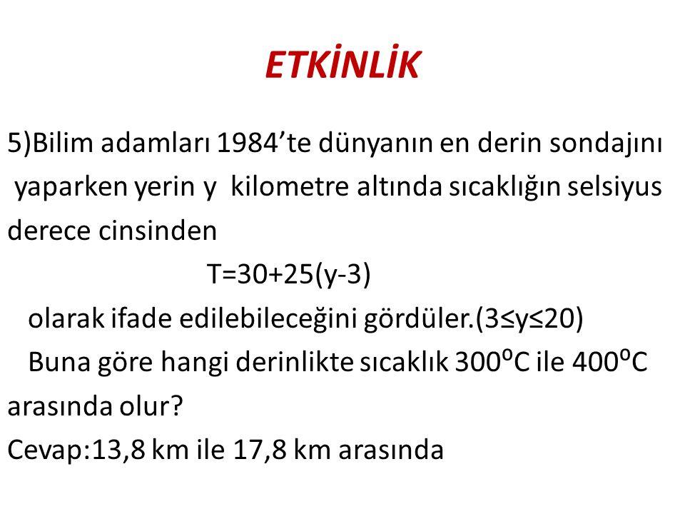 ETKİNLİK 5)Bilim adamları 1984'te dünyanın en derin sondajını yaparken yerin y kilometre altında sıcaklığın selsiyus derece cinsinden T=30+25(y-3) ola